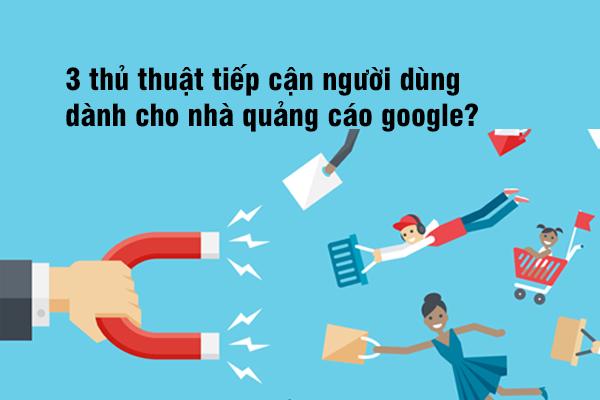 Thủ thuật tiếp cận người dùng dành cho nhà quảng cáo Google