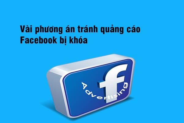 Một vài phương án tránh quảng cáo Facebook bị khóa?