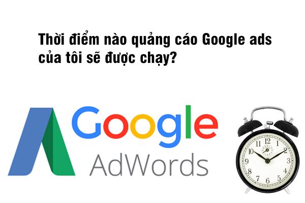 Thời điểm nào quảng cáo Google ads của tôi sẽ được chạy