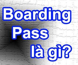 Boarding Pass Là Gì? Tìm Hiểu Về Boarding Pass Là Gì?