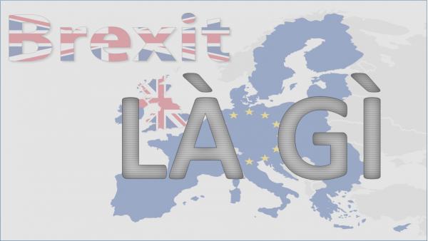 Brexit Là Gì? Tìm Hiểu Về Brexit Là Gì?