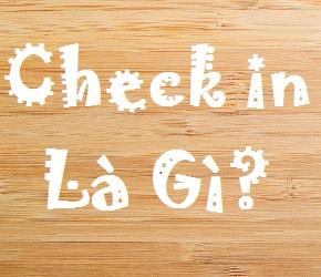 Check In Là Gì? Tìm Hiểu Check In Là Gì?