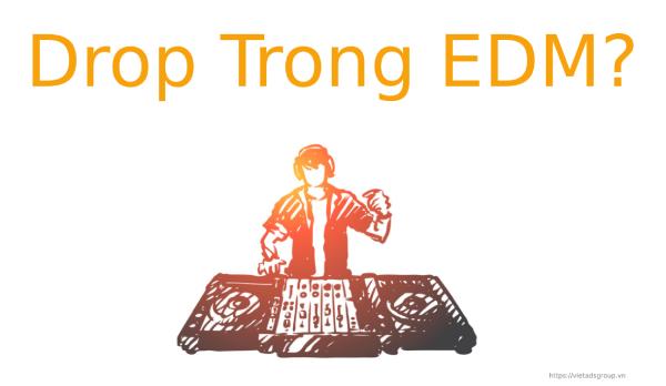 Drop Là Gì Trong EDM? Một Số Ca Khúc Có Những Đoạn Drop hay