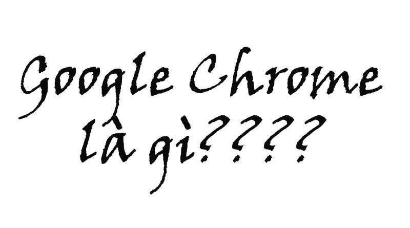Google Chrome Là Gì? Tìm Hiểu Về Google Chrome Là Gì?