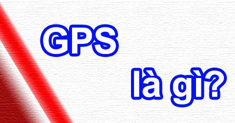 GPS Là Gì? Tìm Hiểu Về GPS Là Gì?
