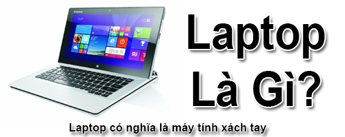 Laptop Là Gì? Tìm Hiểu Về Laptop Là Gì?