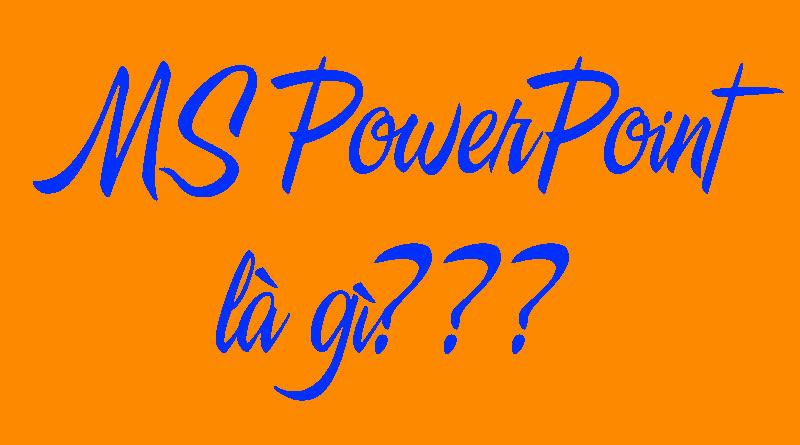 MS PowerPoint Là Gì? Tìm Hiểu Về MS PowerPoint Là Gì?