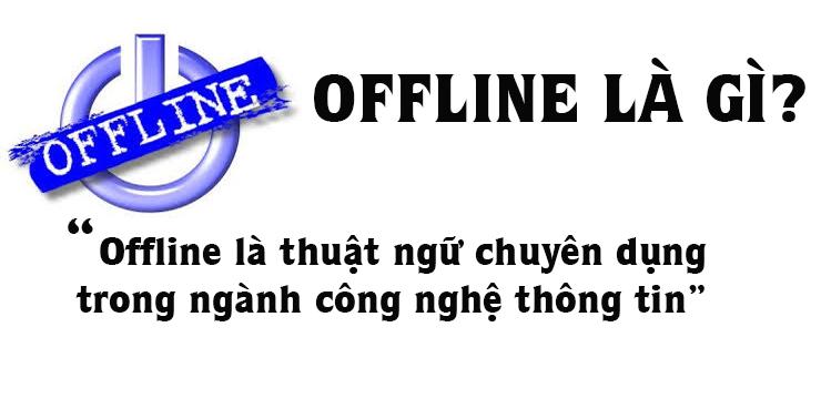 Offline Là Gì? Tìm Hiểu Offline Là Gì?