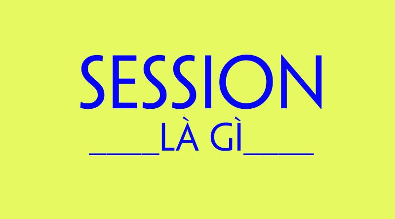 Session Là Gì? Tìm Hiểu Về Session Là Gì?
