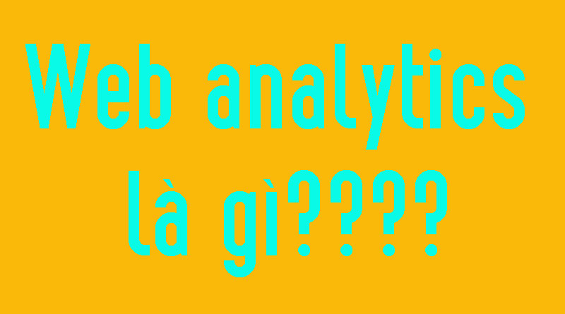 Web Analytics Là Gì? Tìm Hiểu Về Web Analytics Là Gì?