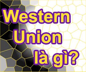 Western Union Là Gì?Tìm Hiểu Về Western Union Là Gì?