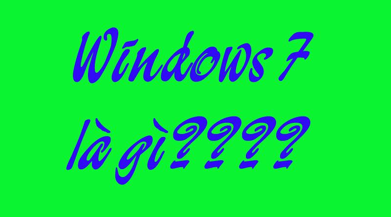 Windows 7 Là Gì? Tìm Hiểu Về Windows 7 là Gì?