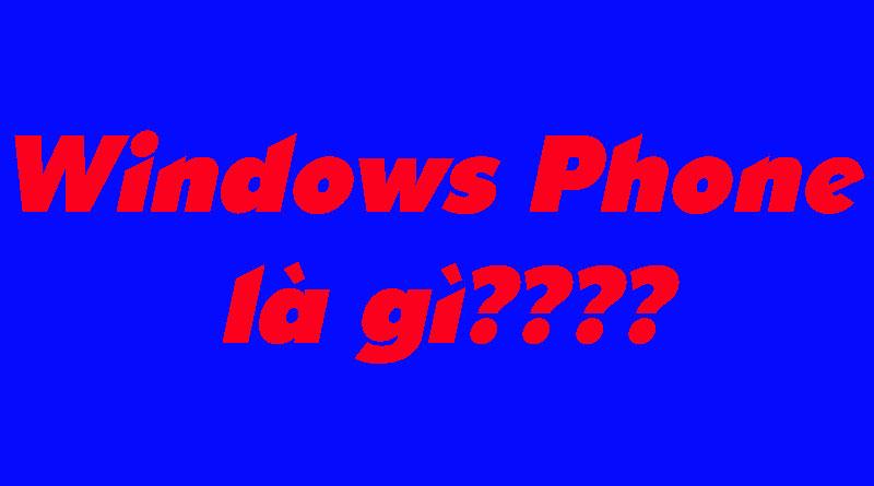 Windows Phone Là Gì? Tìm Hiểu Về Windows Phone Là Gì?